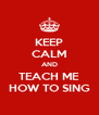 KEEP CALM AND TEACH ME HOW TO SING - Personalised Poster A4 size