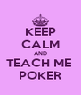 KEEP CALM AND TEACH ME  POKER - Personalised Poster A4 size