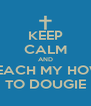 KEEP CALM AND TEACH MY HOW TO DOUGIE - Personalised Poster A4 size