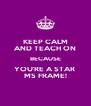 KEEP CALM AND TEACH ON BECAUSE YOU'RE A STAR  MS FRAME! - Personalised Poster A4 size