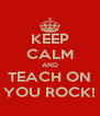KEEP CALM AND TEACH ON YOU ROCK! - Personalised Poster A4 size