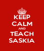 KEEP CALM AND TEACH SASKIA - Personalised Poster A4 size