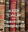 KEEP CALM AND Teach the Standards - Personalised Poster A4 size