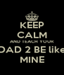KEEP CALM AND TEACH YOUR DAD 2 BE like MINE - Personalised Poster A4 size