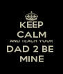 KEEP CALM AND TEACH YOUR DAD 2 BE  MINE - Personalised Poster A4 size