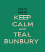 KEEP CALM AND TEAL BUNBURY  - Personalised Poster A4 size