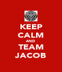 KEEP CALM AND TEAM JACOB - Personalised Poster A4 size