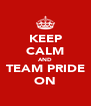 KEEP CALM AND TEAM PRIDE ON - Personalised Poster A4 size