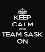 KEEP CALM AND TEAM SASK ON - Personalised Poster A4 size