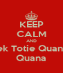 KEEP CALM AND Tek Totie Quana  Quana - Personalised Poster A4 size