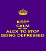 KEEP CALM AND TELL ALEX TO STOP BEING DEPRESSED - Personalised Poster A4 size
