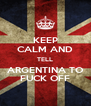KEEP CALM AND TELL  ARGENTINA TO  FUCK OFF - Personalised Poster A4 size