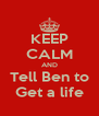 KEEP CALM AND Tell Ben to Get a life - Personalised Poster A4 size
