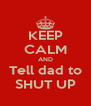 KEEP CALM AND Tell dad to SHUT UP - Personalised Poster A4 size