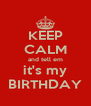 KEEP CALM and tell em it's my BIRTHDAY - Personalised Poster A4 size