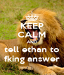 KEEP CALM AND tell ethan to fking answer - Personalised Poster A4 size