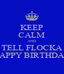 KEEP CALM AND TELL FLOCKA HAPPY BIRTHDAY - Personalised Poster A4 size