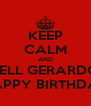 KEEP CALM AND TELL GERARDO HAPPY BIRTHDAY - Personalised Poster A4 size