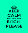KEEP CALM AND TELL HER BITCH  PLEASE - Personalised Poster A4 size