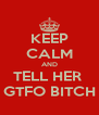 KEEP CALM AND TELL HER  GTFO BITCH - Personalised Poster A4 size