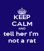 KEEP CALM AND tell her I'm  not a rat - Personalised Poster A4 size