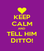 KEEP CALM AND  TELL HIM DITTO! - Personalised Poster A4 size