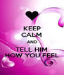 KEEP CALM AND TELL HIM HOW YOU FEEL - Personalised Poster A4 size