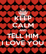 KEEP CALM AND TELL HIM I LOVE YOU - Personalised Poster A4 size