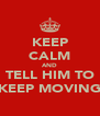 KEEP CALM AND TELL HIM TO KEEP MOVING - Personalised Poster A4 size