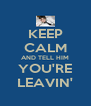 KEEP CALM AND TELL HIM YOU'RE LEAVIN' - Personalised Poster A4 size