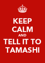 KEEP CALM AND TELL IT TO TAMASHI - Personalised Poster A4 size