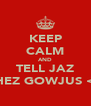 KEEP CALM AND TELL JAZ SHEZ GOWJUS <3 - Personalised Poster A4 size