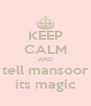 KEEP CALM AND tell mansoor its magic - Personalised Poster A4 size