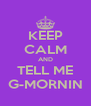 KEEP CALM AND TELL ME G-MORNIN - Personalised Poster A4 size