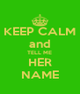 KEEP CALM and TELL ME HER NAME - Personalised Poster A4 size
