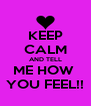 KEEP CALM AND TELL ME HOW  YOU FEEL!! - Personalised Poster A4 size