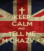 KEEP CALM AND  TELL ME I'M CRAZY.<3 - Personalised Poster A4 size