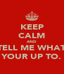 KEEP CALM AND TELL ME WHAT YOUR UP TO. - Personalised Poster A4 size