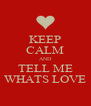 KEEP CALM AND TELL ME WHATS LOVE - Personalised Poster A4 size