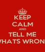 KEEP CALM AND TELL ME WHATS WRONG - Personalised Poster A4 size