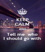 KEEP CALM AND Tell me  who I should go with - Personalised Poster A4 size