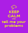 KEEP CALM AND tell me your problems - Personalised Poster A4 size