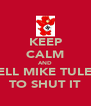KEEP CALM AND TELL MIKE TULEY TO SHUT IT - Personalised Poster A4 size