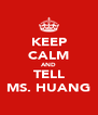 KEEP CALM AND TELL MS. HUANG - Personalised Poster A4 size