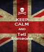 KEEP CALM AND Tell Someone - Personalised Poster A4 size