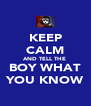KEEP CALM AND TELL THE  BOY WHAT YOU KNOW - Personalised Poster A4 size