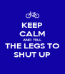 KEEP CALM AND TELL THE LEGS TO SHUT UP - Personalised Poster A4 size