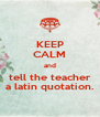 KEEP CALM and tell the teacher a latin quotation. - Personalised Poster A4 size