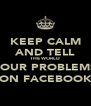 KEEP CALM AND TELL THE WORLD YOUR PROBLEMS ON FACEBOOK - Personalised Poster A4 size