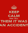 KEEP CALM AND TELL THEM IT WAS AN ACCIDENT - Personalised Poster A4 size